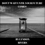 Don't Wait Until Your Future Comes